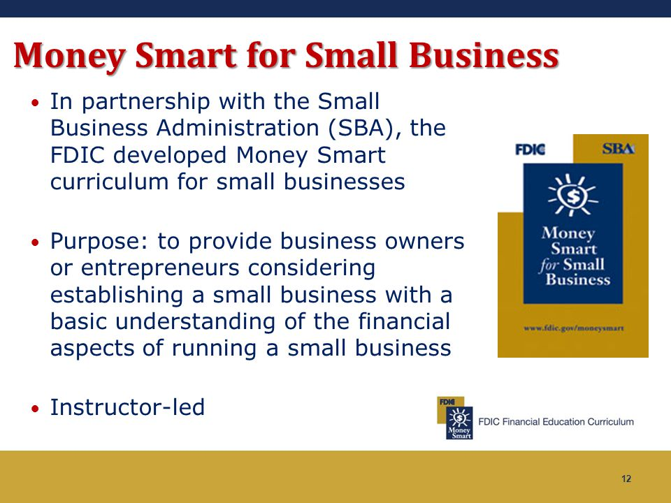12 Money Smart for Small Business In partnership with the Small Business Administration (SBA), the FDIC developed Money Smart curriculum for small bus