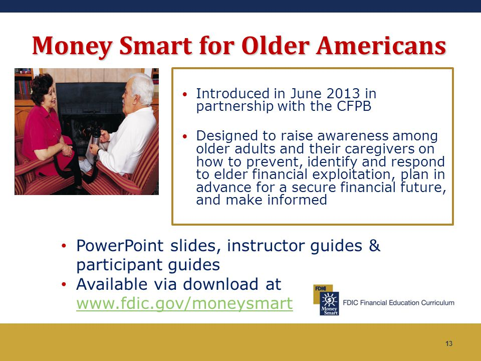 13 Money Smart for Older Americans Introduced in June 2013 in partnership with the CFPB Designed to raise awareness among older adults and their careg