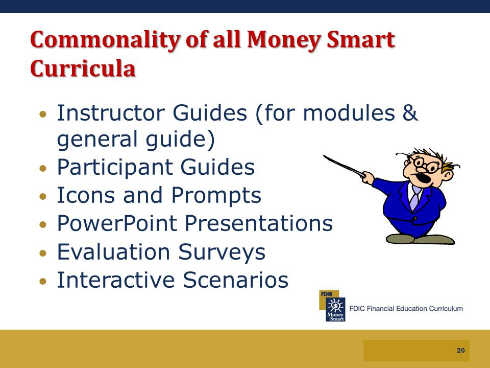 19 Commonality of all Money Smart Curricula Instructor Guides (for modules & general guide) Participant Guides Icons and Prompts PowerPoint Presentati