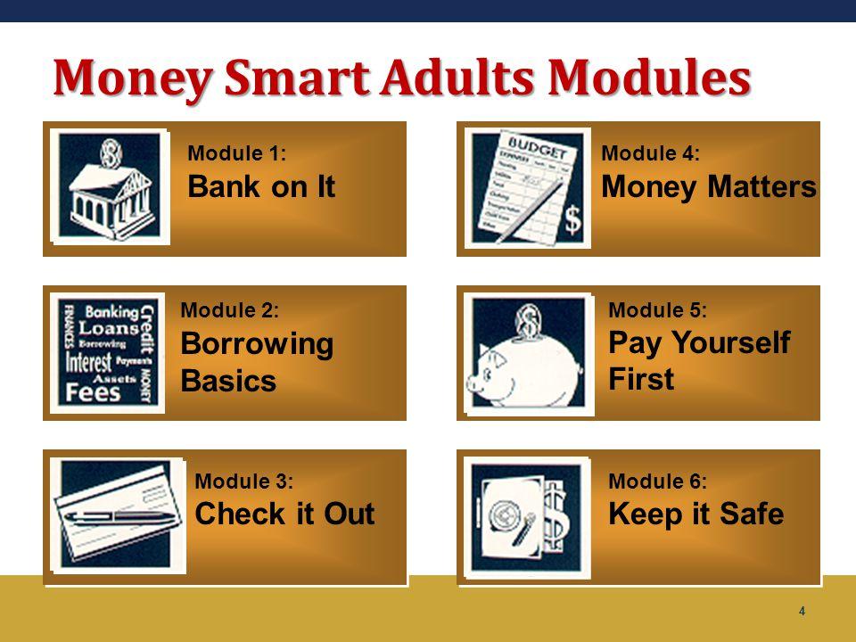 4 Money Smart Adults Modules Module 2: Borrowing Basics Module 3: Check it Out Module 4: Money Matters Module 5: Pay Yourself First Module 6: Keep it
