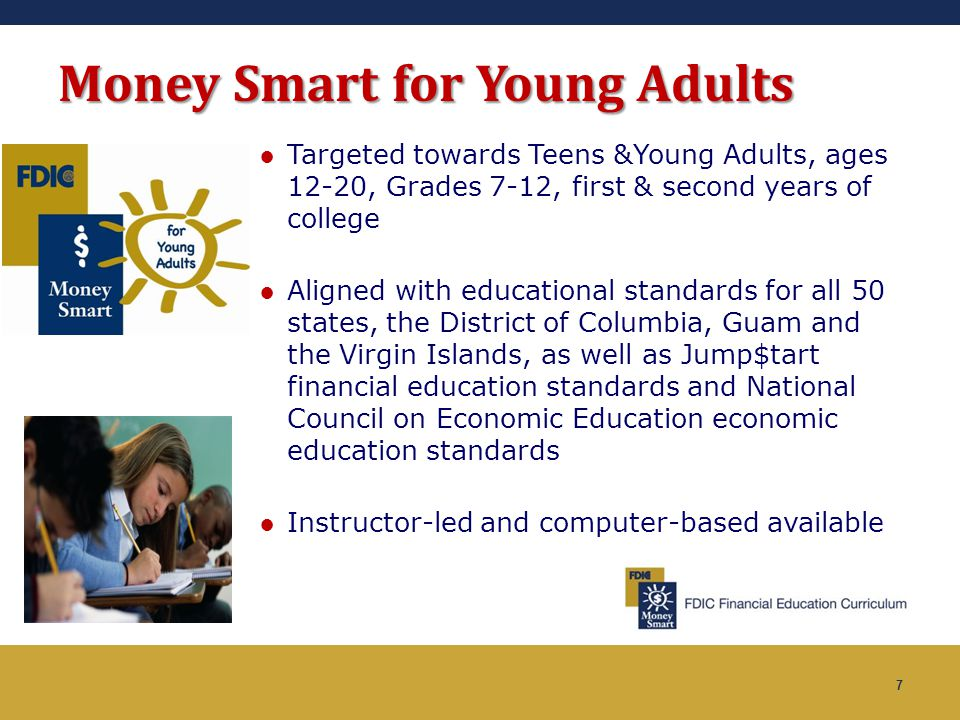 7 Money Smart for Young Adults ●Targeted towards Teens &Young Adults, ages 12-20, Grades 7-12, first & second years of college ●Aligned with education