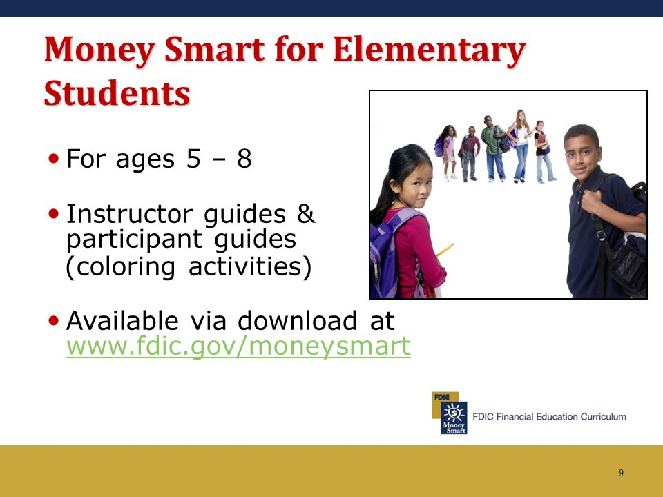 9 Money Smart for Elementary Students For ages 5 – 8 Instructor guides & participant guides (coloring activities) Available via download at www.fdic.g