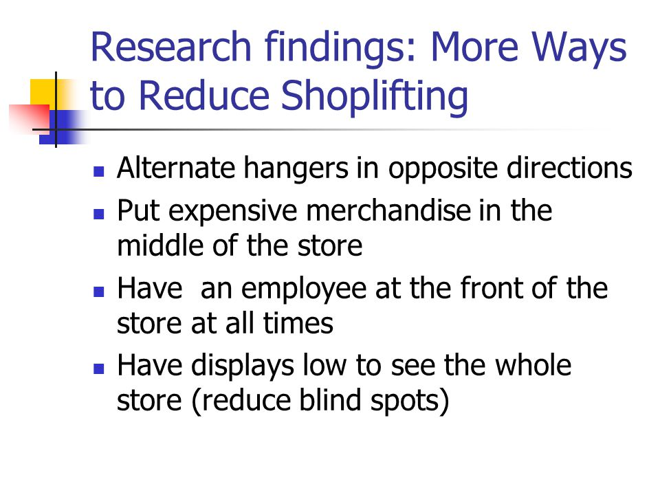 Research findings: More Ways to Reduce Shoplifting Alternate hangers in opposite directions Put expensive merchandise in the middle of the store Have an employee at the front of the store at all times Have displays low to see the whole store (reduce blind spots)