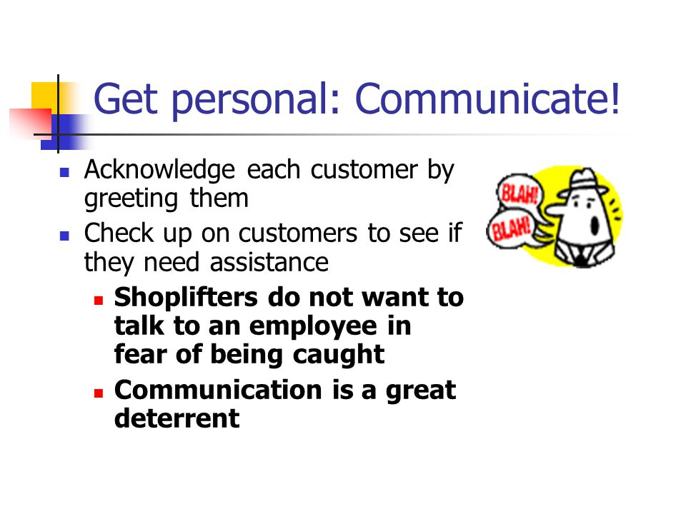 Get personal: Communicate! Acknowledge each customer by greeting them Check up on customers to see if they need assistance Shoplifters do not want to