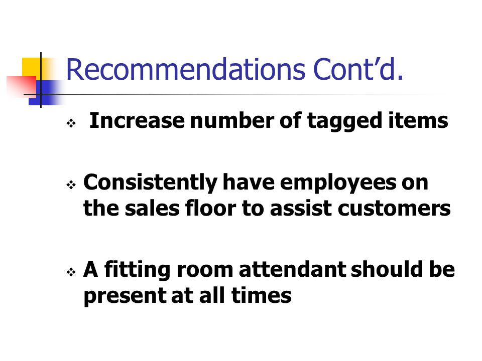 Recommendations Cont'd.  Increase number of tagged items  Consistently have employees on the sales floor to assist customers  A fitting room attend