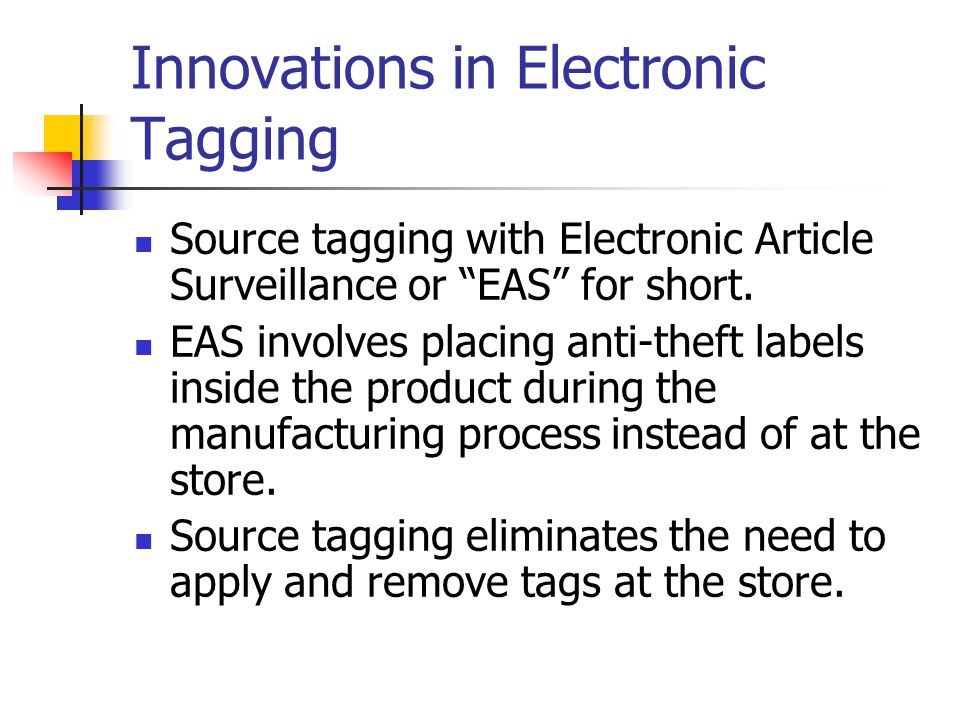 Innovations in Electronic Tagging Source tagging with Electronic Article Surveillance or EAS for short.