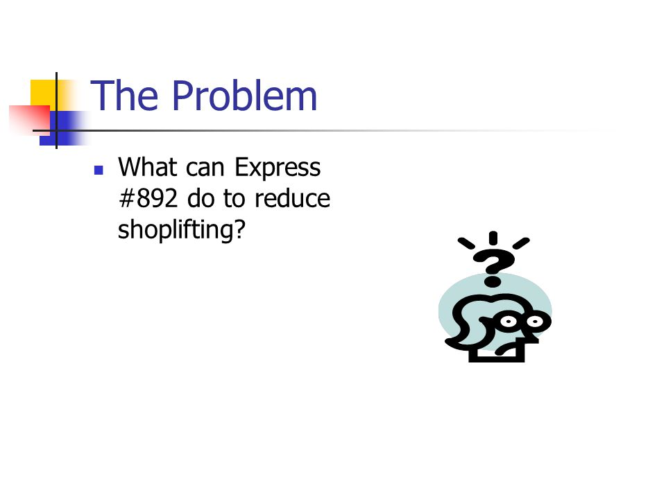 The Problem What can Express #892 do to reduce shoplifting