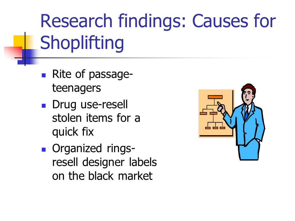 Research findings: Causes for Shoplifting Rite of passage- teenagers Drug use-resell stolen items for a quick fix Organized rings- resell designer labels on the black market