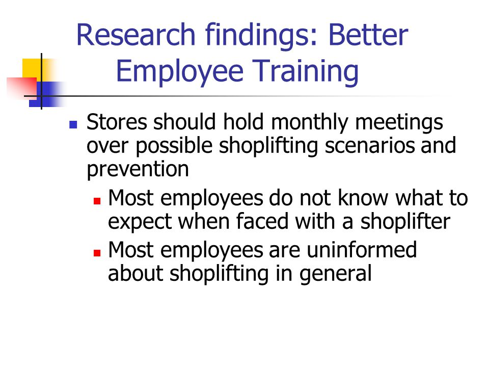 Research findings: Better Employee Training Stores should hold monthly meetings over possible shoplifting scenarios and prevention Most employees do not know what to expect when faced with a shoplifter Most employees are uninformed about shoplifting in general