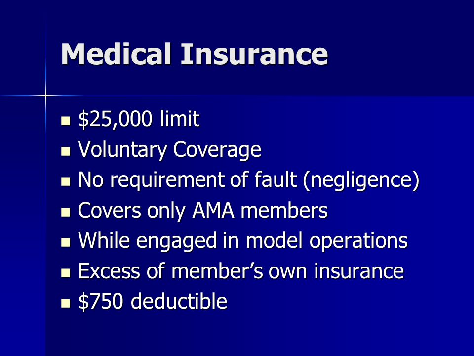 Medical Insurance $25,000 limit $25,000 limit Voluntary Coverage Voluntary Coverage No requirement of fault (negligence) No requirement of fault (negligence) Covers only AMA members Covers only AMA members While engaged in model operations While engaged in model operations Excess of member's own insurance Excess of member's own insurance $750 deductible $750 deductible