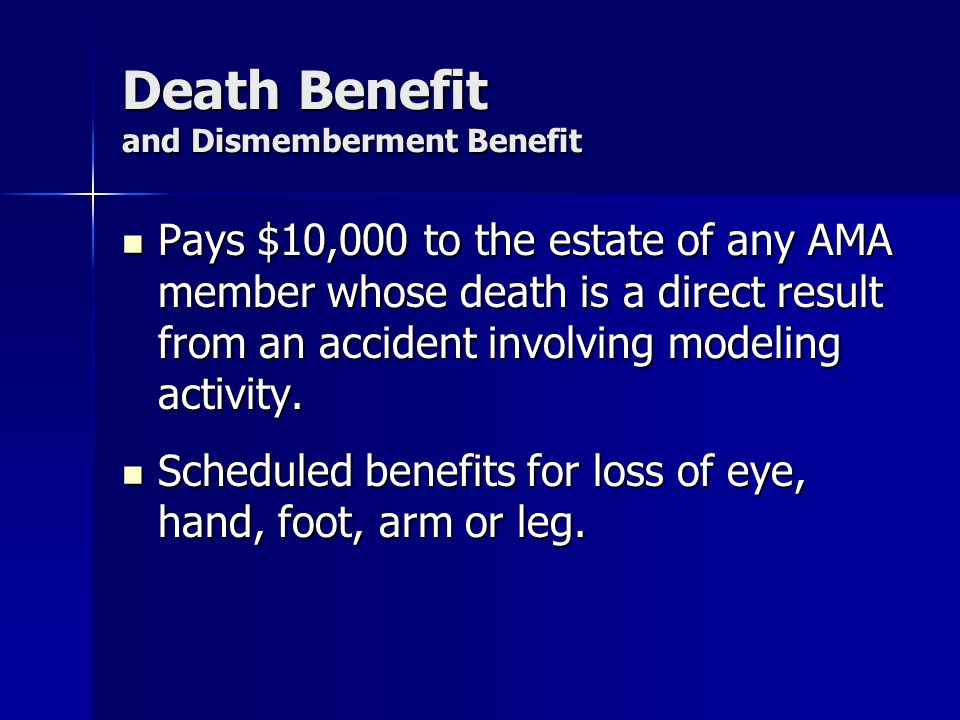 Death Benefit and Dismemberment Benefit Pays $10,000 to the estate of any AMA member whose death is a direct result from an accident involving modeling activity.