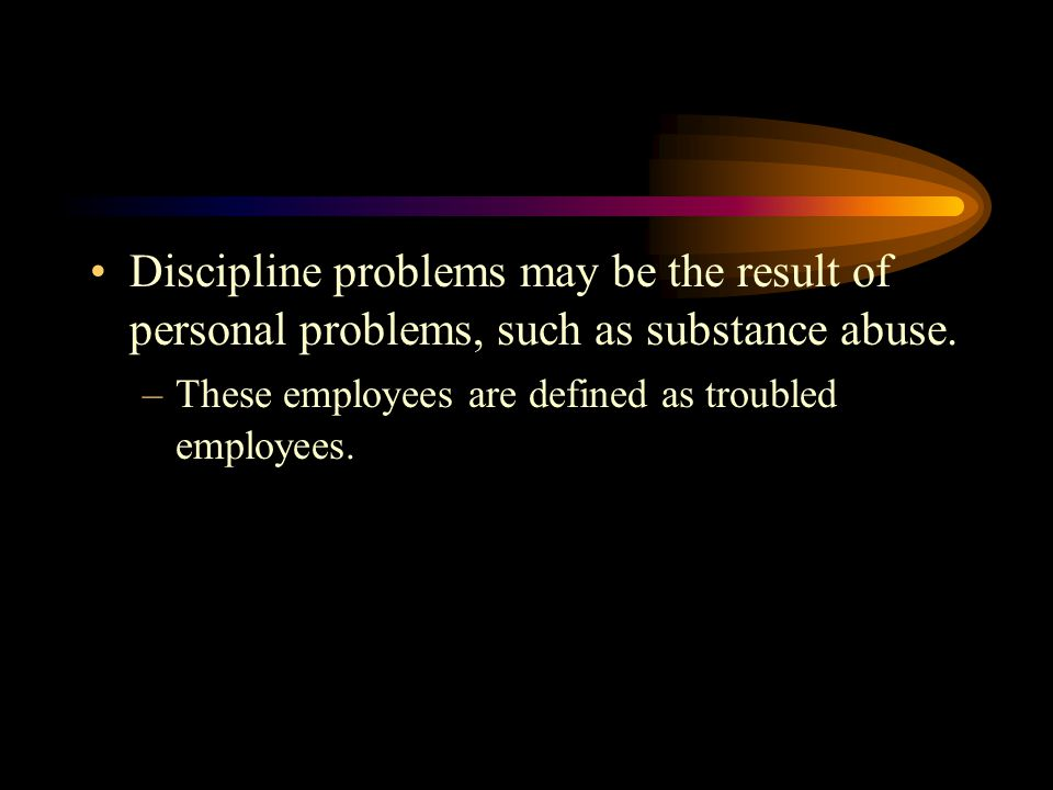 Discipline problems may be the result of personal problems, such as substance abuse.