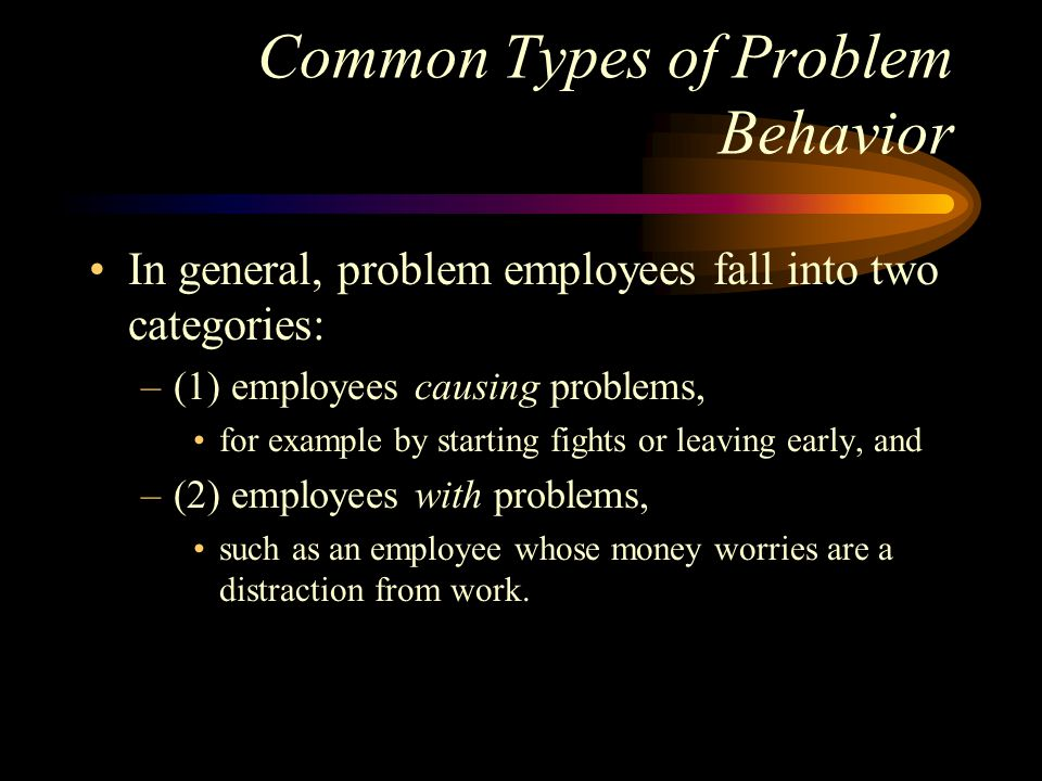 Common Types of Problem Behavior In general, problem employees fall into two categories: –(1) employees causing problems, for example by starting fights or leaving early, and –(2) employees with problems, such as an employee whose money worries are a distraction from work.