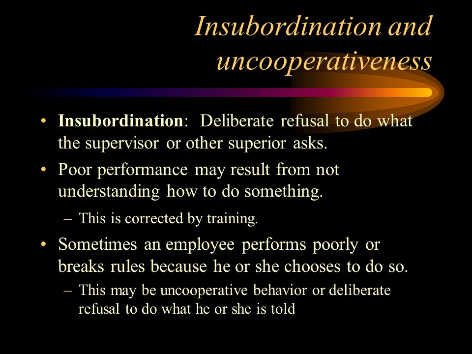 Insubordination and uncooperativeness Insubordination: Deliberate refusal to do what the supervisor or other superior asks.