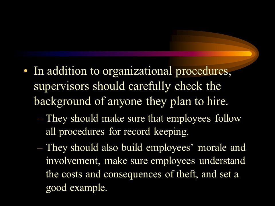 In addition to organizational procedures, supervisors should carefully check the background of anyone they plan to hire.