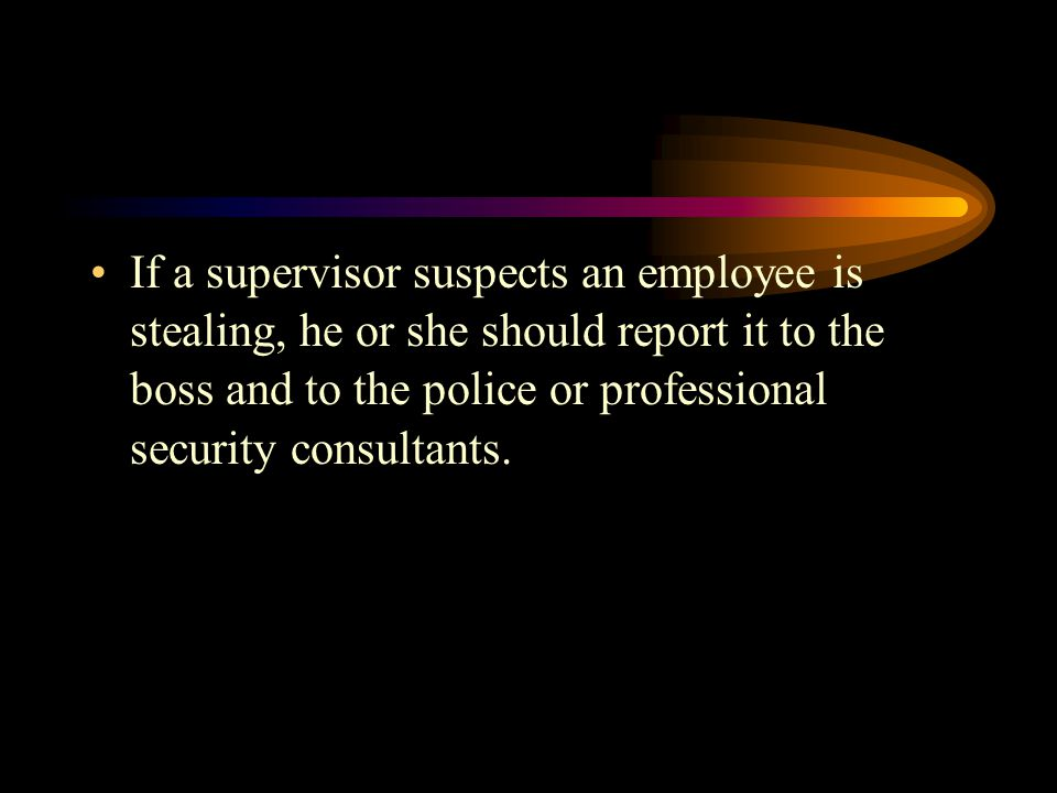 If a supervisor suspects an employee is stealing, he or she should report it to the boss and to the police or professional security consultants.