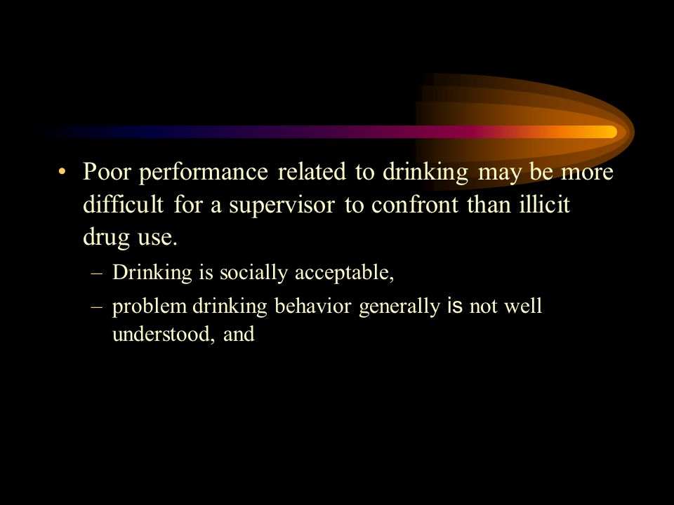 Poor performance related to drinking may be more difficult for a supervisor to confront than illicit drug use. –Drinking is socially acceptable, –prob
