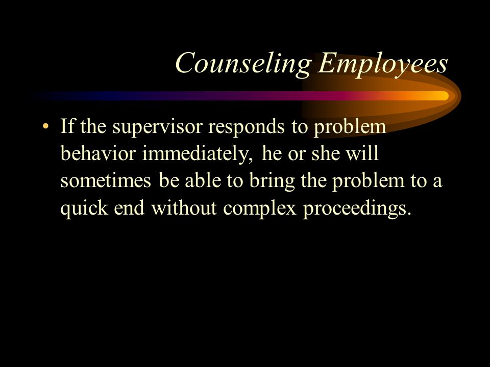 Counseling Employees If the supervisor responds to problem behavior immediately, he or she will sometimes be able to bring the problem to a quick end without complex proceedings.