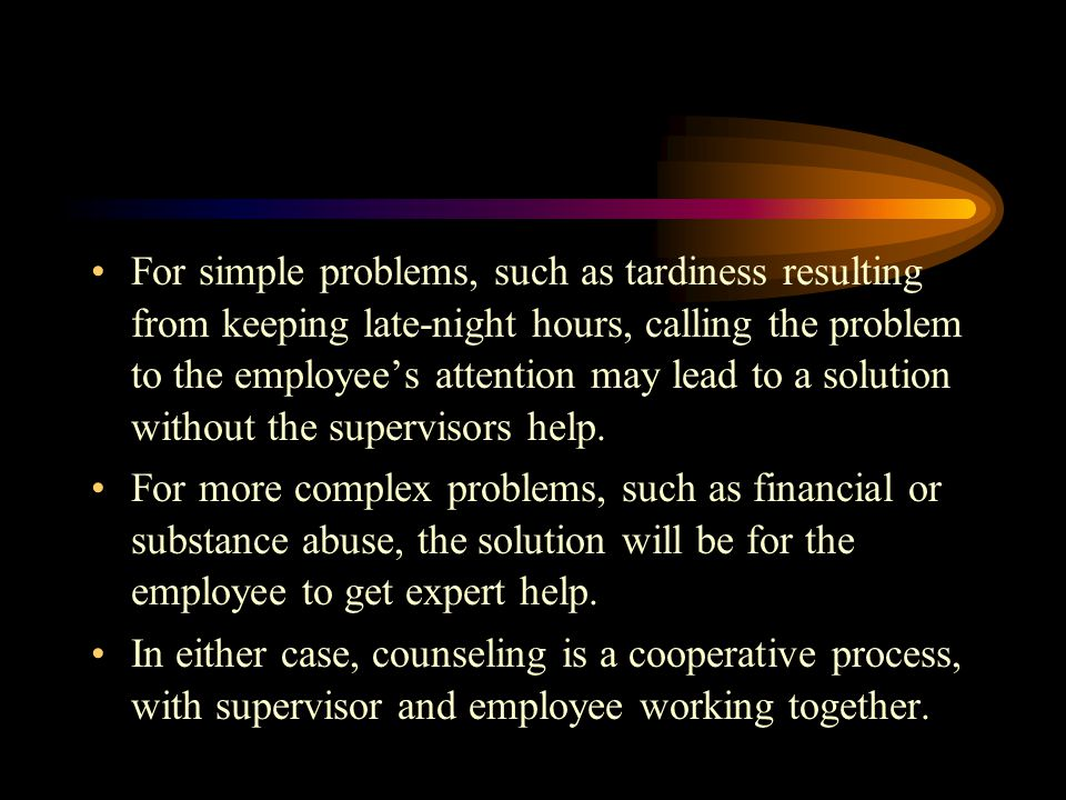 For simple problems, such as tardiness resulting from keeping late-night hours, calling the problem to the employee's attention may lead to a solution without the supervisors help.