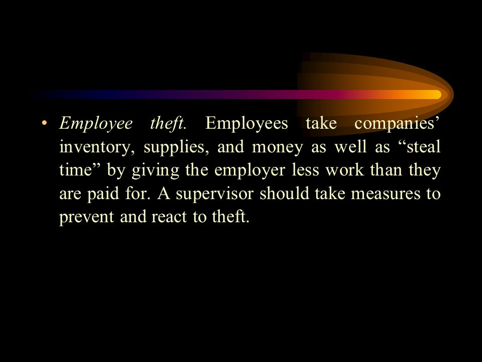 "Employee theft. Employees take companies' inventory, supplies, and money as well as ""steal time"" by giving the employer less work than they are paid f"