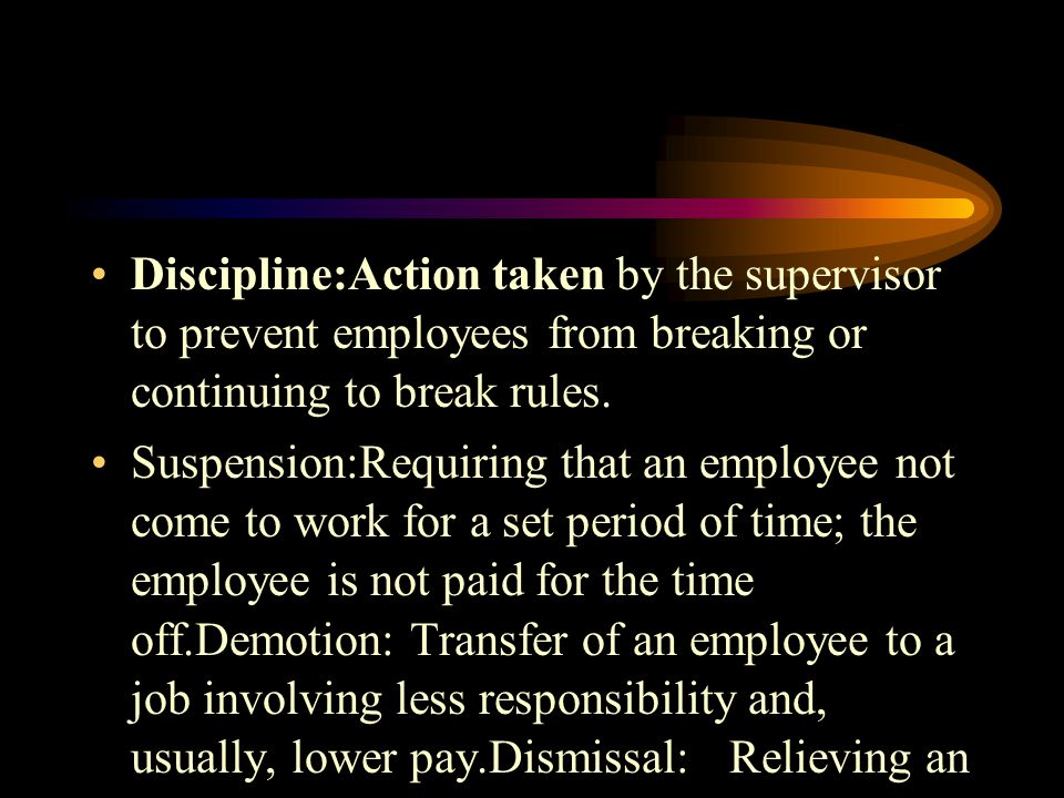 Discipline:Action taken by the supervisor to prevent employees from breaking or continuing to break rules.