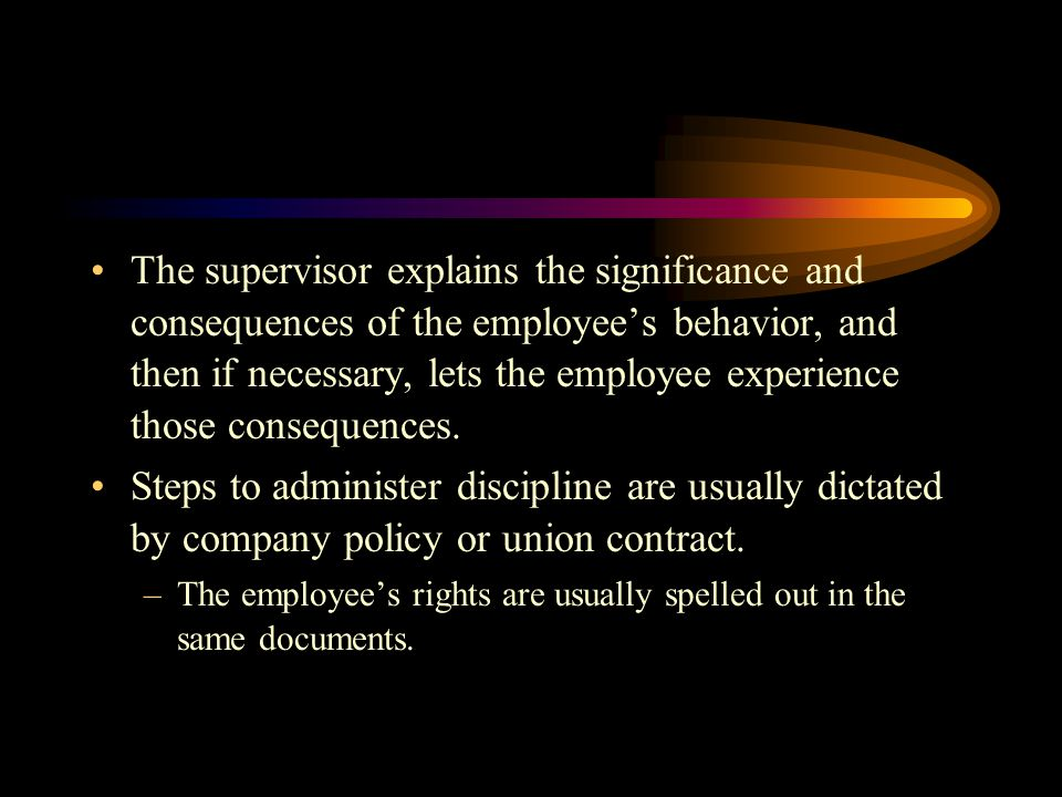 The supervisor explains the significance and consequences of the employee's behavior, and then if necessary, lets the employee experience those consequences.
