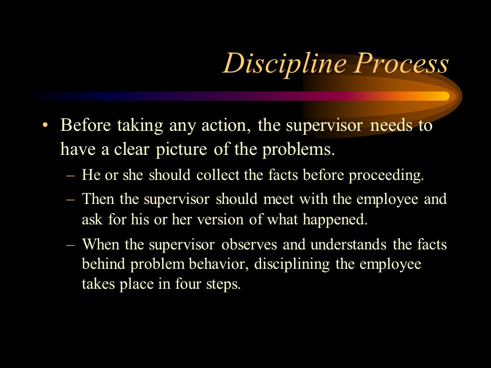 Discipline Process Before taking any action, the supervisor needs to have a clear picture of the problems.