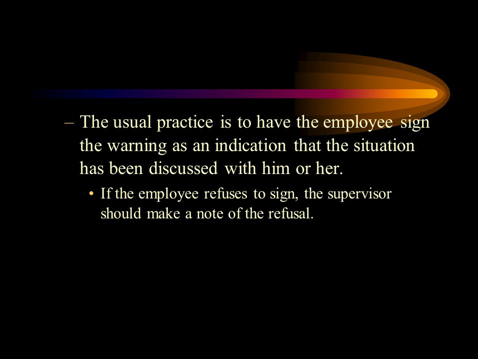 –The usual practice is to have the employee sign the warning as an indication that the situation has been discussed with him or her.