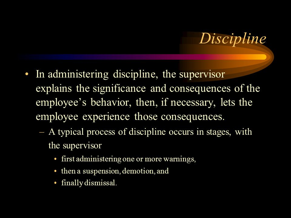 Discipline In administering discipline, the supervisor explains the significance and consequences of the employee's behavior, then, if necessary, lets the employee experience those consequences.