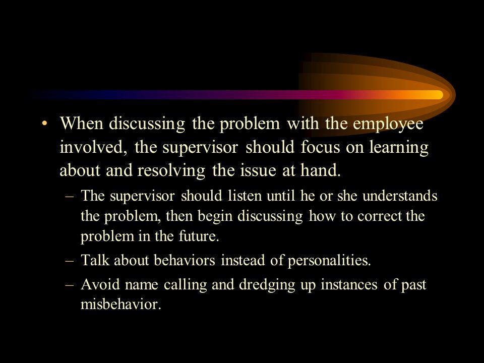 When discussing the problem with the employee involved, the supervisor should focus on learning about and resolving the issue at hand.