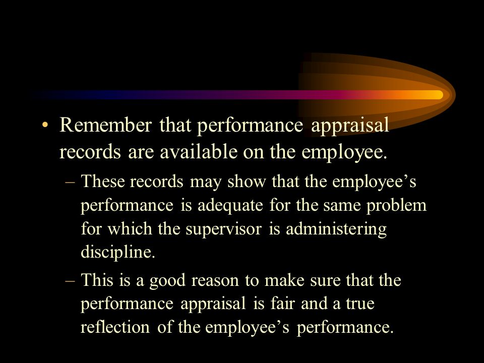 Remember that performance appraisal records are available on the employee.