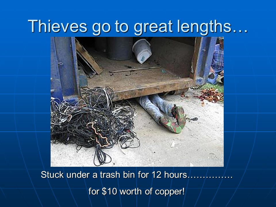 Thieves go to great lengths… Stuck under a trash bin for 12 hours…………… for $10 worth of copper!