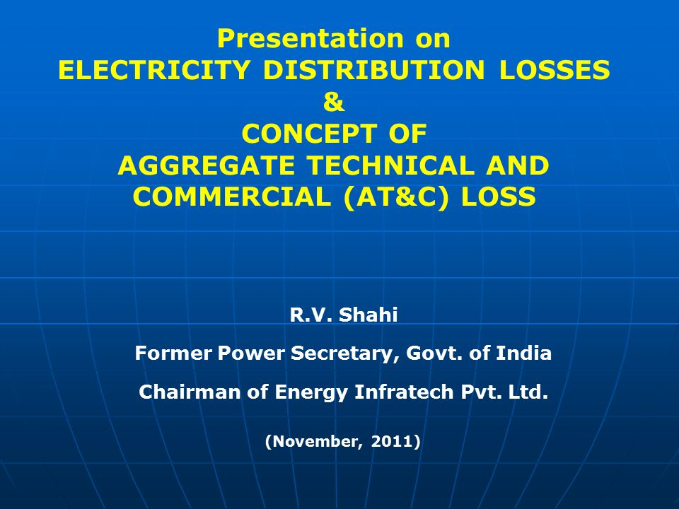 Presentation on ELECTRICITY DISTRIBUTION LOSSES & CONCEPT OF AGGREGATE TECHNICAL AND COMMERCIAL (AT&C) LOSS R.V. Shahi Former Power Secretary, Govt. o