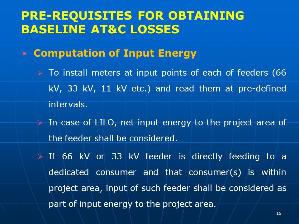   Computation of Input Energy   To install meters at input points of each of feeders (66 kV, 33 kV, 11 kV etc.) and read them at pre-defined inter