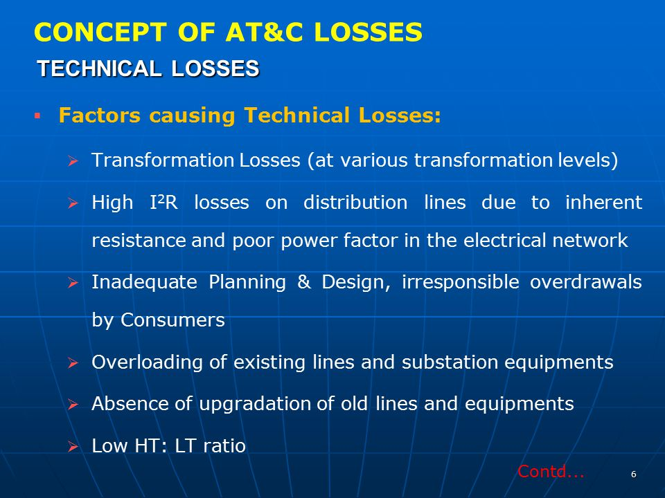 CONCEPT OF AT&C LOSSES TECHNICAL LOSSES TECHNICAL LOSSES   Factors causing Technical Losses:   Transformation Losses (at various transformation le
