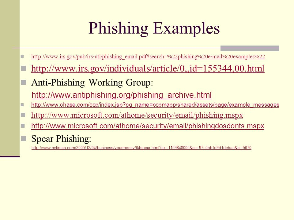 Phishing Examples http://www.irs.gov/pub/irs-utl/phishing_email.pdf#search=%22phishing%20e-mail%20examples%22 http://www.irs.gov/individuals/article/0,,id=155344,00.html Anti-Phishing Working Group: http://www.antiphishing.org/phishing_archive.html http://www.chase.com/ccp/index.jsp?pg_name=ccpmapp/shared/assets/page/example_messages http://www.microsoft.com/athome/security/email/phishing.mspx http://www.microsoft.com/athome/security/email/phishingdosdonts.mspx Spear Phishing: http://www.nytimes.com/2005/12/04/business/yourmoney/04spear.html?ex=1159848000&en=97c0bbfd9d1dcbac&ei=5070
