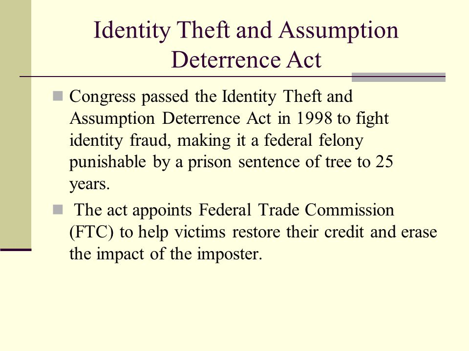 Identity Theft and Assumption Deterrence Act Congress passed the Identity Theft and Assumption Deterrence Act in 1998 to fight identity fraud, making it a federal felony punishable by a prison sentence of tree to 25 years.
