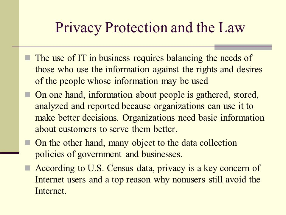 Privacy Protection and the Law The use of IT in business requires balancing the needs of those who use the information against the rights and desires of the people whose information may be used On one hand, information about people is gathered, stored, analyzed and reported because organizations can use it to make better decisions.