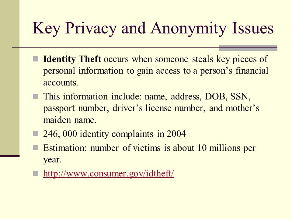 Key Privacy and Anonymity Issues Identity Theft occurs when someone steals key pieces of personal information to gain access to a person's financial accounts.