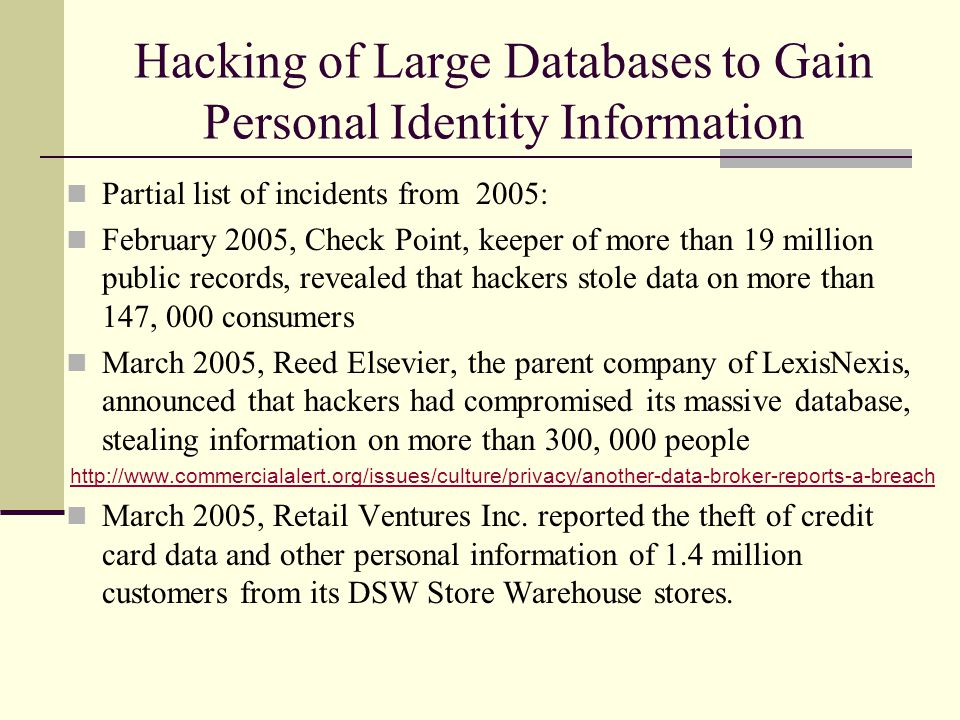 Hacking of Large Databases to Gain Personal Identity Information Partial list of incidents from 2005: February 2005, Check Point, keeper of more than 19 million public records, revealed that hackers stole data on more than 147, 000 consumers March 2005, Reed Elsevier, the parent company of LexisNexis, announced that hackers had compromised its massive database, stealing information on more than 300, 000 people http://www.commercialalert.org/issues/culture/privacy/another-data-broker-reports-a-breach March 2005, Retail Ventures Inc.