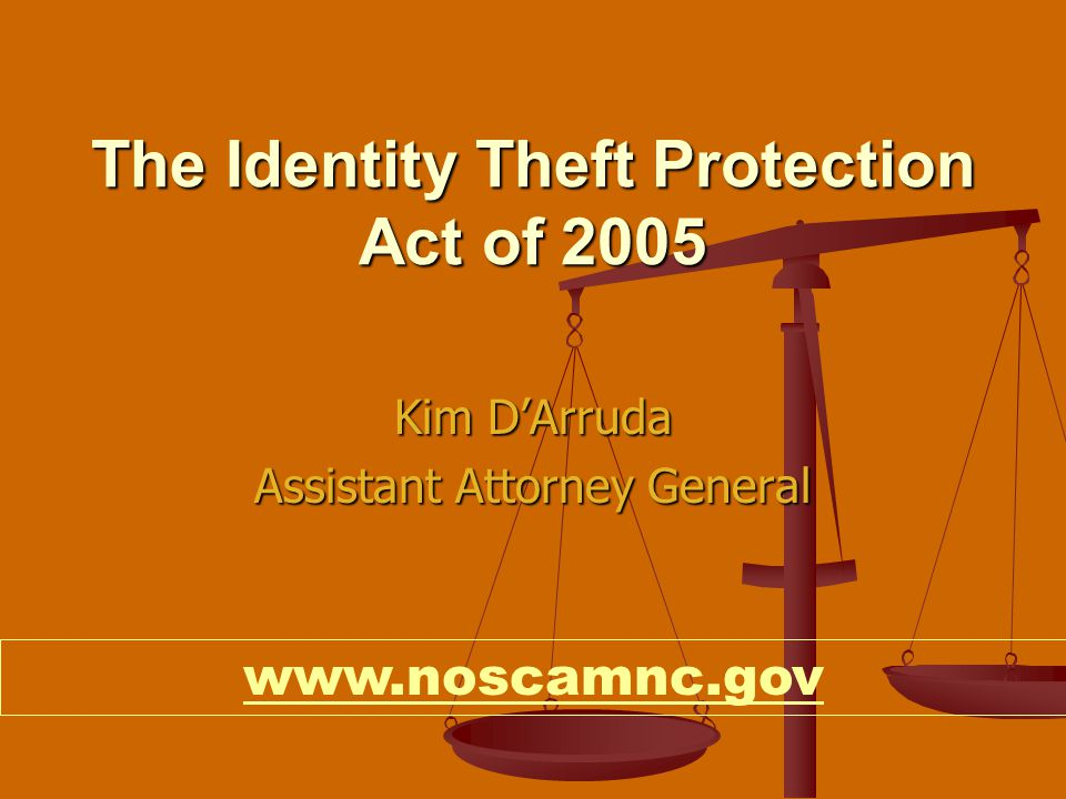 The Identity Theft Protection Act of 2005 www.noscamnc.gov Kim D'Arruda Assistant Attorney General