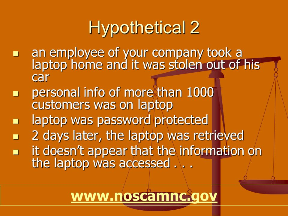 Hypothetical 2 an employee of your company took a laptop home and it was stolen out of his car an employee of your company took a laptop home and it was stolen out of his car personal info of more than 1000 customers was on laptop personal info of more than 1000 customers was on laptop laptop was password protected laptop was password protected 2 days later, the laptop was retrieved 2 days later, the laptop was retrieved it doesn't appear that the information on the laptop was accessed...