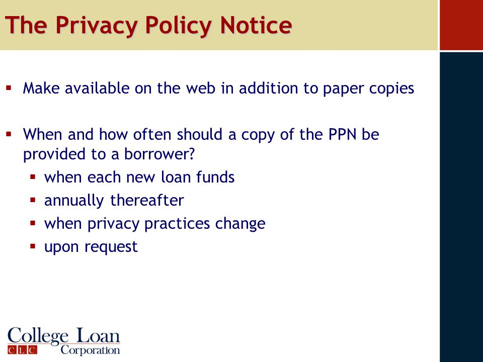 The Privacy Policy Notice  Make available on the web in addition to paper copies  When and how often should a copy of the PPN be provided to a borro
