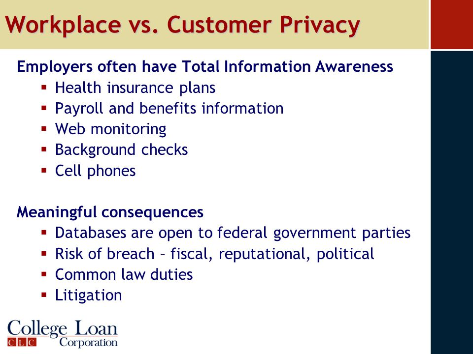 Workplace vs. Customer Privacy Employers often have Total Information Awareness  Health insurance plans  Payroll and benefits information  Web moni