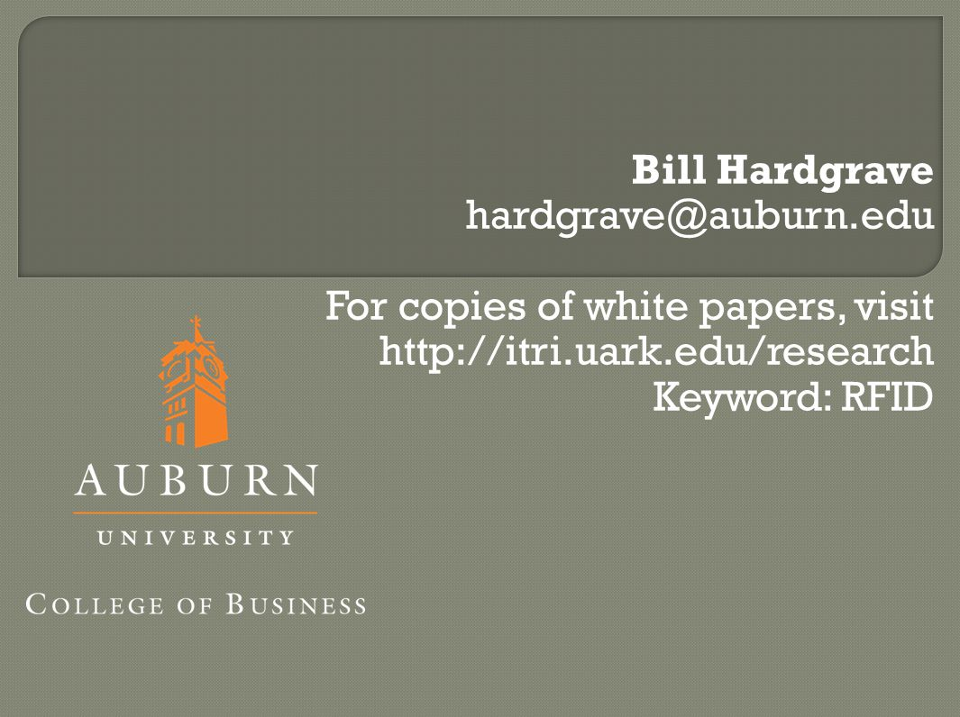 Bill Hardgrave hardgrave@auburn.edu For copies of white papers, visit http://itri.uark.edu/research Keyword: RFID