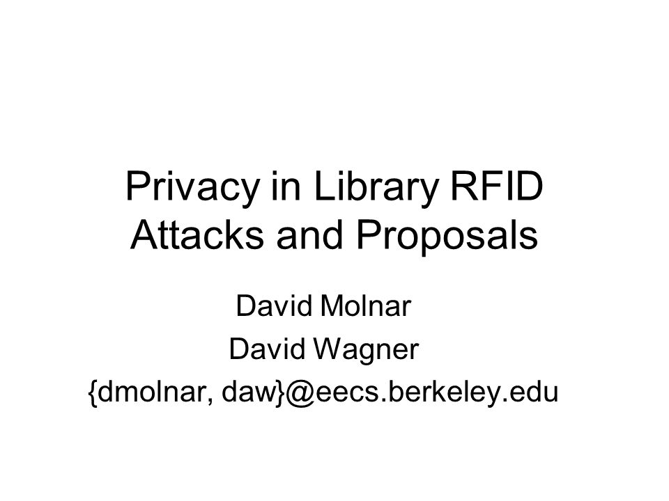 Privacy in Library RFID Attacks and Proposals David Molnar David Wagner {dmolnar, daw}@eecs.berkeley.edu