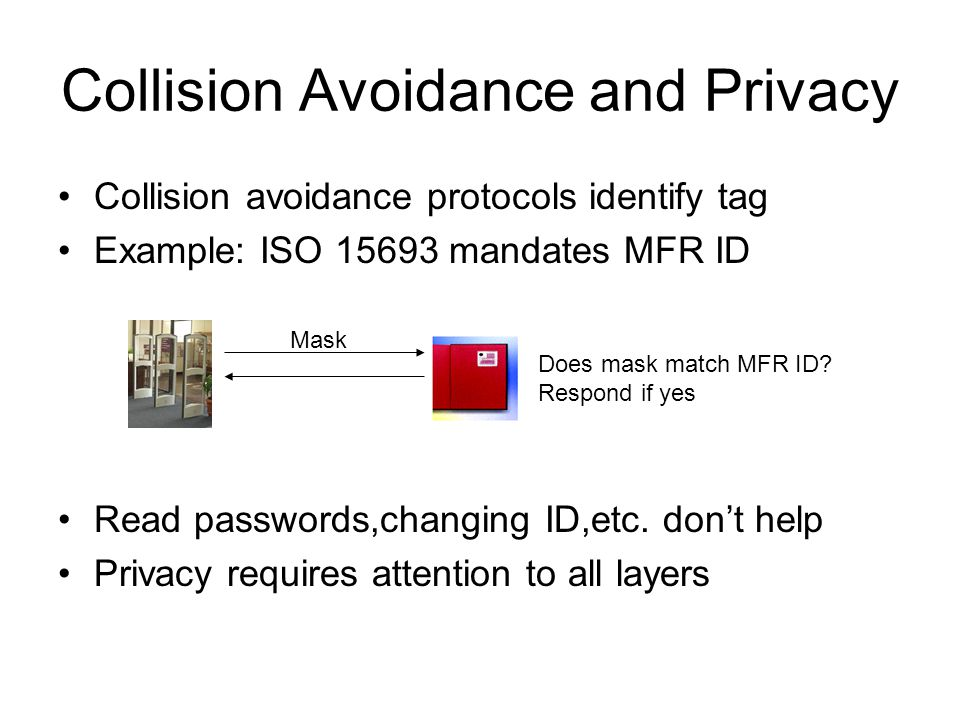 Collision Avoidance and Privacy Collision avoidance protocols identify tag Example: ISO 15693 mandates MFR ID Read passwords,changing ID,etc. don't he