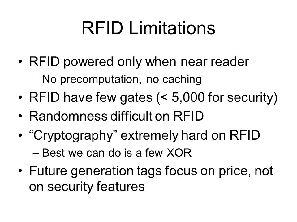RFID Limitations RFID powered only when near reader –No precomputation, no caching RFID have few gates (< 5,000 for security) Randomness difficult on