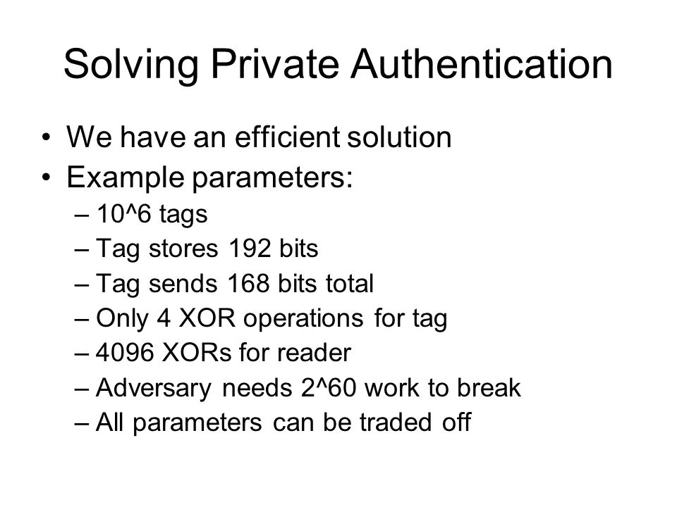 Solving Private Authentication We have an efficient solution Example parameters: –10^6 tags –Tag stores 192 bits –Tag sends 168 bits total –Only 4 XOR