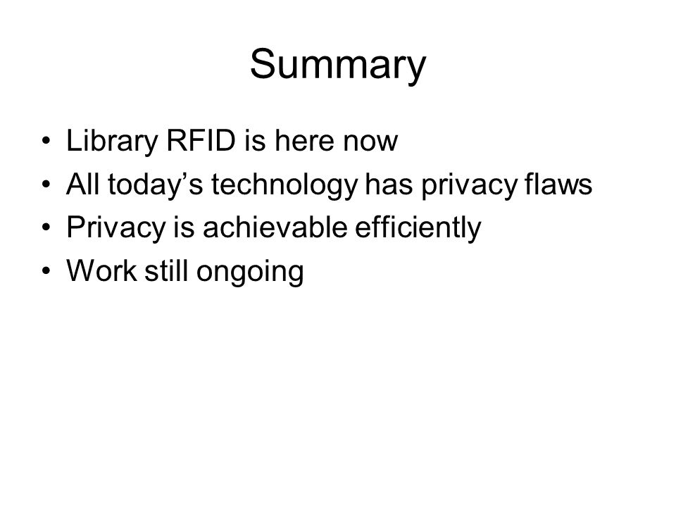 Summary Library RFID is here now All today's technology has privacy flaws Privacy is achievable efficiently Work still ongoing
